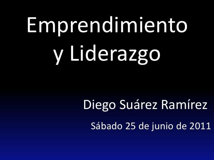 Emprendimiento y Liderazgo<br />Diego Suárez Ramírez<br />Sábado 25 de junio de 2011<br />