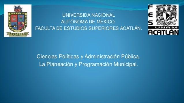 UNIVERSIDA NACIONAL AUTÓNOMA DE MEXICO. FACULTA DE ESTUDIOS SUPERIORES ACATLÁN. Ciencias Políticas y Administración Públic...