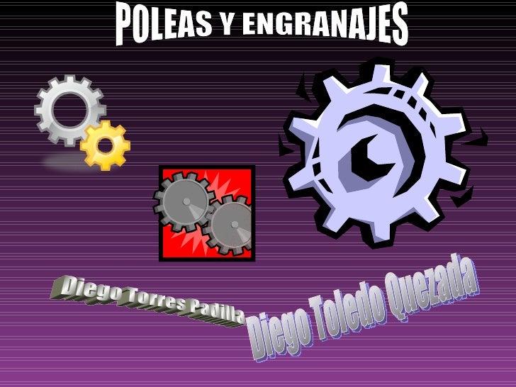 POLEAS Y ENGRANAJES  Diego Torres Padilla Diego Toledo Quezada