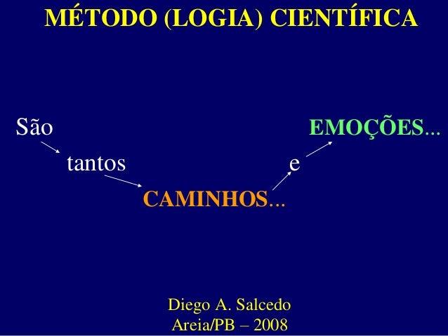MÉTODO (LOGIA) CIENTÍFICA São EMOÇÕES... tantos e CAMINHOS... Diego A. Salcedo Areia/PB – 2008
