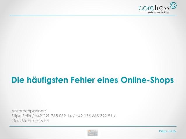 Die häufigsten Fehler eines Online-Shops Ansprechpartner: Filipe Felix / +49 221 788 059 14 / +49 176 668 392 51 / f.felix...