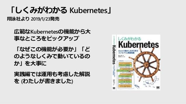 「しくみがわかる Kubernetes」 翔泳社より 2019/1/23発売 • 広範なKubernetesの機能から大 事なところをピックアップ • 「なぜこの機能が必要か」「ど のようなしくみで動いているの か」を大事に • 実践編では運用...