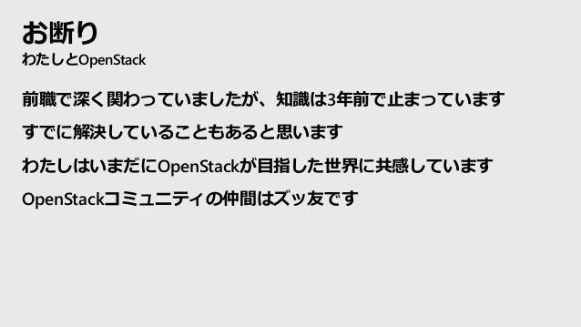 お断り わたしとOpenStack 前職で深く関わっていましたが、知識は3年前で止まっています すでに解決していることもあると思います わたしはいまだにOpenStackが目指した世界に共感しています OpenStackコミュニティの仲間はズッ...