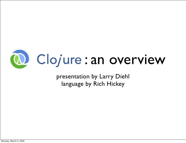 : an overview                         presentation by Larry Diehl                           language by Rich Hickey     Mo...
