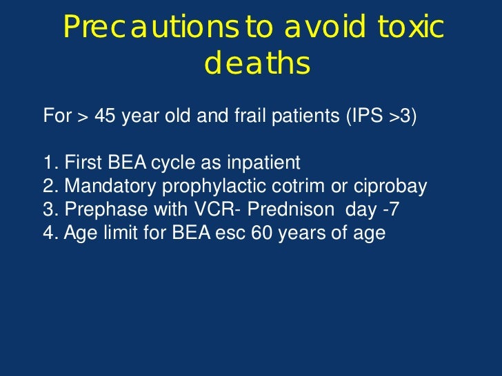 Precautions to avoid toxic           deathsFor > 45 year old and frail patients (IPS >3)1. First BEA cycle as inpatient2. ...