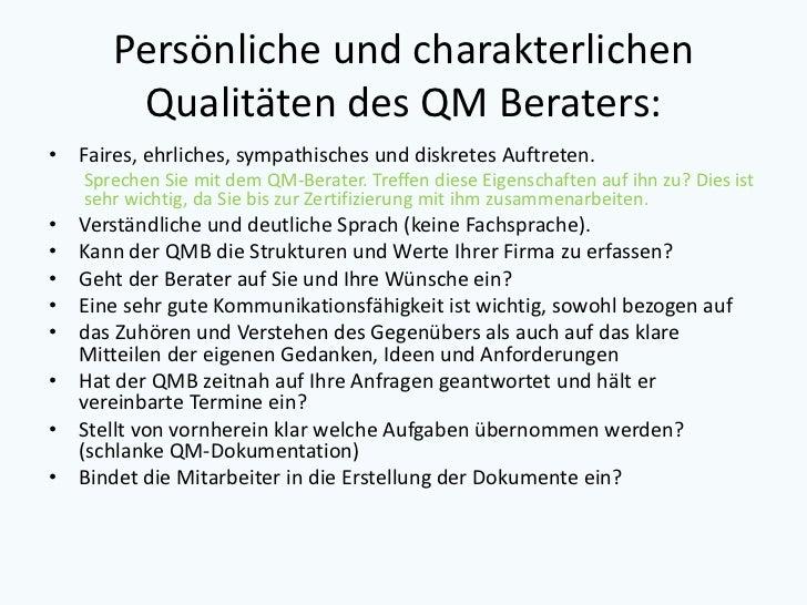 Persönliche und charakterlichen        Qualitäten des QM Beraters:• Faires, ehrliches, sympathisches und diskretes Auftret...