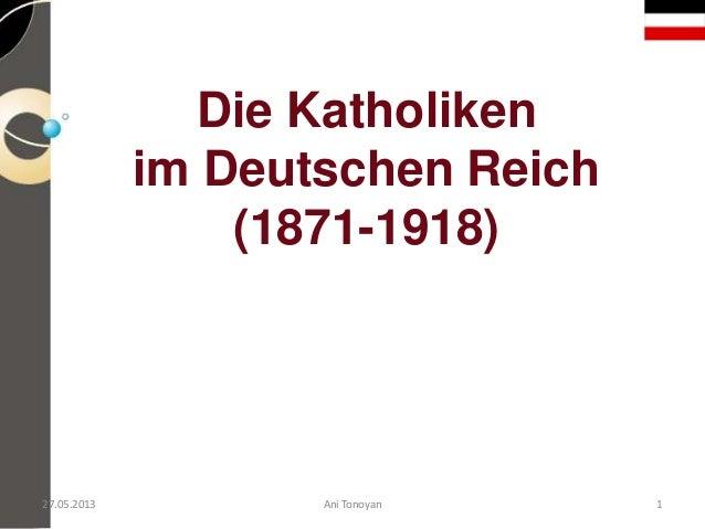 Die Katholikenim Deutschen Reich(1871-1918)27.05.2013 Ani Tonoyan 1