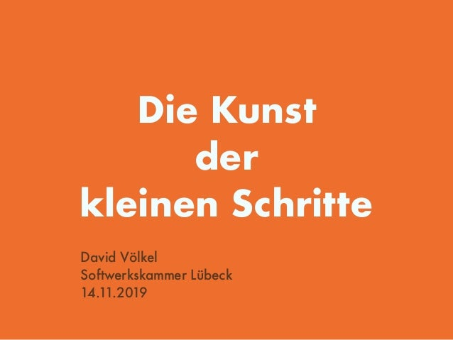 Die Kunst der kleinen Schritte David Völkel Softwerkskammer Lübeck 14.11.2019