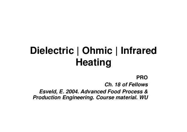 Dielectric | Ohmic | Infrared Heating PRO Ch. 18 of Fellows Esveld, E. 2004. Advanced Food Process & Production Engineerin...