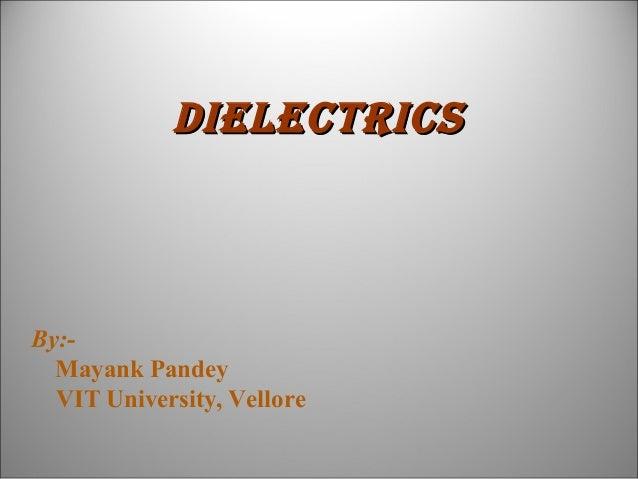 Dielectrics  By:Mayank Pandey VIT University, Vellore