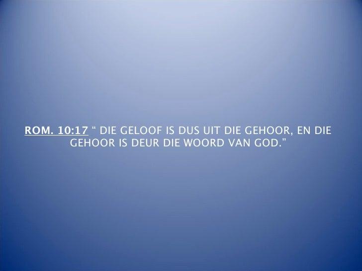 """ROM. 10:17 """" DIE GELOOF IS DUS UIT DIE GEHOOR, EN DIE       GEHOOR IS DEUR DIE WOORD VAN GOD."""""""