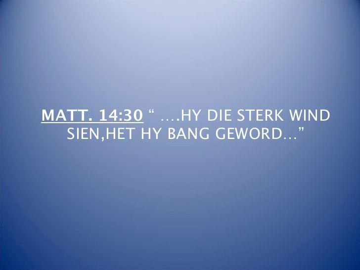"""MATT. 14:30 """" ….HY DIE STERK WIND  SIEN,HET HY BANG GEWORD…"""""""