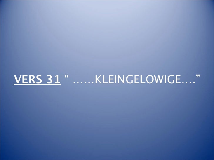 """VERS 31 """" ……KLEINGELOWIGE…."""""""