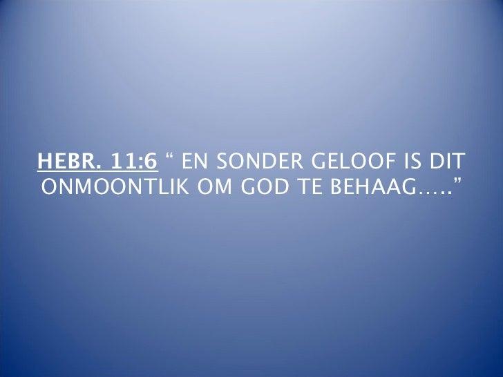 """HEBR. 11:6 """" EN SONDER GELOOF IS DITONMOONTLIK OM GOD TE BEHAAG….."""""""