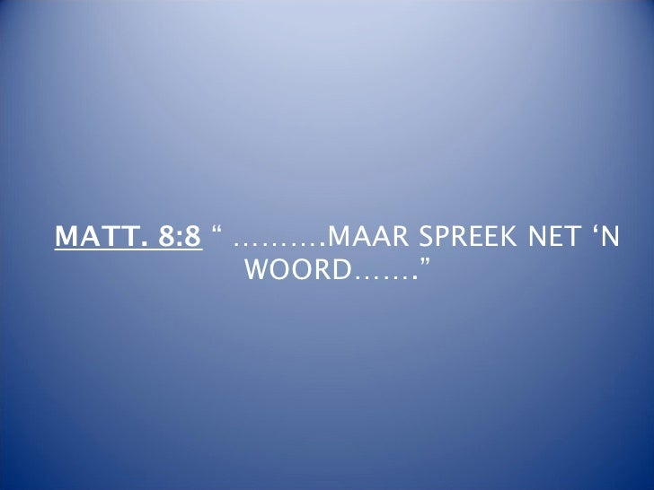 """MATT. 8:8 """" ……….MAAR SPREEK NET 'N            WOORD……."""""""