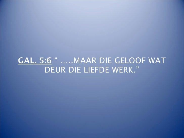 """GAL. 5:6 """" …..MAAR DIE GELOOF WAT      DEUR DIE LIEFDE WERK."""""""