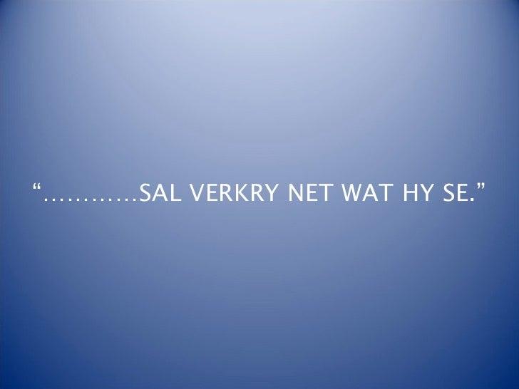 """""""…………SAL VERKRY NET WAT HY SE."""""""