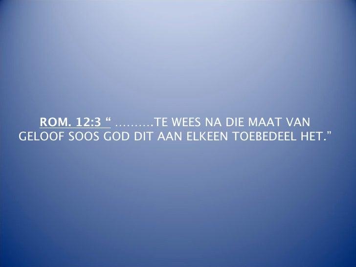 """ROM. 12:3 """" ……….TE WEES NA DIE MAAT VANGELOOF SOOS GOD DIT AAN ELKEEN TOEBEDEEL HET."""""""