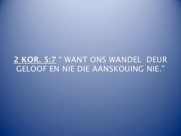 """2 KOR. 5:7 """" WANT ONS WANDEL DEURGELOOF EN NIE DIE AANSKOUING NIE."""""""