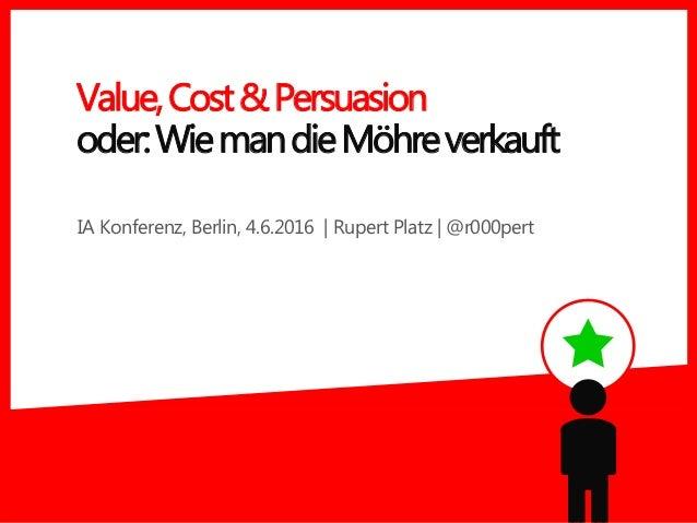 IA Konferenz, Berlin, 4.6.2016 | Rupert Platz | @r000pert Value,Cost&Persuasion oder:WiemandieMöhreverkauft