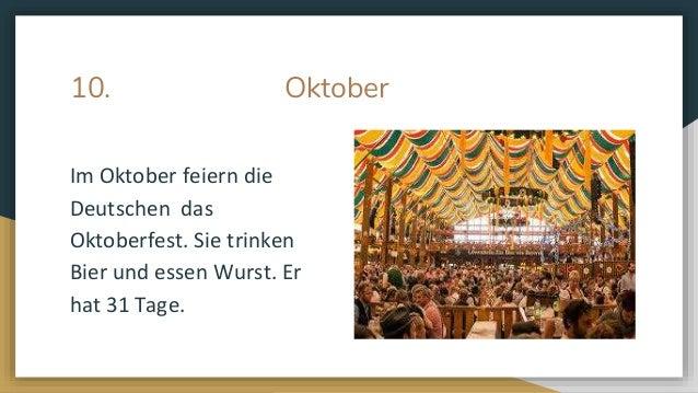 10. Oktober Im Oktober feiern die Deutschen das Oktoberfest. Sie trinken Bier und essen Wurst. Er hat 31 Tage.