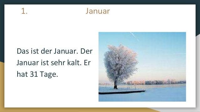 1. Januar Das ist der Januar. Der Januar ist sehr kalt. Er hat 31 Tage.