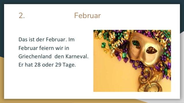 2. Februar Das ist der Februar. Im Februar feiern wir in Griechenland den Karneval. Er hat 28 oder 29 Tage.