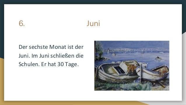 6. Juni Der sechste Monat ist der Juni. Im Juni schlie�en die Schulen. Er hat 30 Tage.