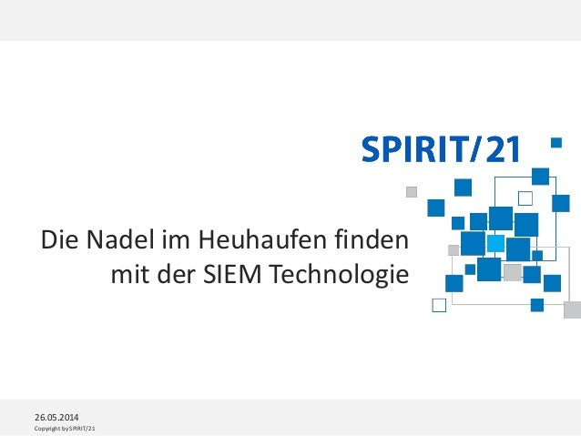 Copyright by SPIRIT/21 26.05.2014 Die Nadel im Heuhaufen finden mit der SIEM Technologie