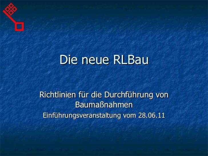 Die neue RLBau Richtlinien für die Durchführung von Baumaßnahmen Einführungsveranstaltung vom 28.06.11