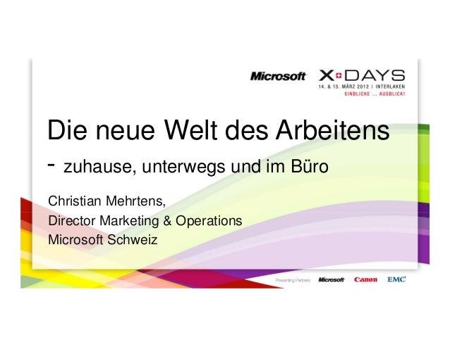 Die neue Welt des Arbeitens- zuhause, unterwegs und im BüroChristian Mehrtens,Director Marketing & OperationsMicrosoft Sch...