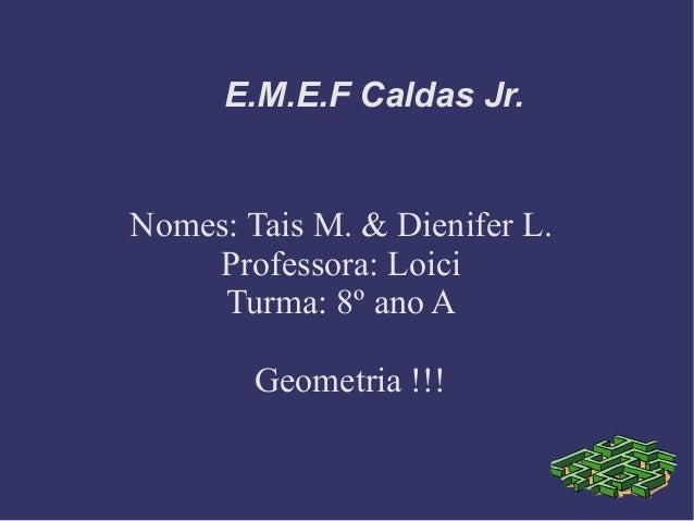 E.M.E.F Caldas Jr.Nomes: Tais M. & Dienifer L.Professora: LoiciTurma: 8º ano AGeometria !!!