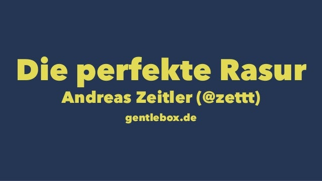 Die perfekte Rasur Andreas Zeitler (@zettt) gentlebox.de