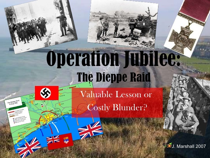 Valuable   Lesson or  Costly Blunder? Operation Jubilee:  The Dieppe Raid J. Marshall 2007