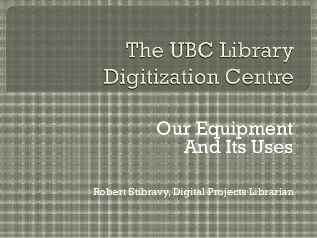 Our Equipment And Its Uses Robert Stibravy, Digital Projects Librarian