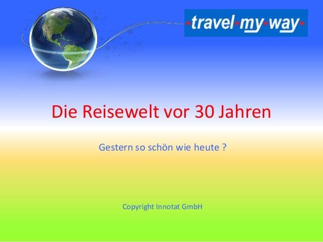 Die Reisewelt vor 30 Jahren Gestern so schön wie heute ? Copyright Innotat GmbH