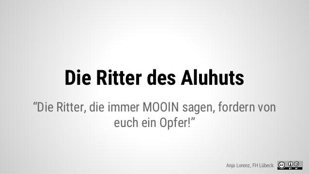 """Die Ritter des Aluhuts """"Die Ritter, die immer MOOIN sagen, fordern von euch ein Opfer!"""" Anja Lorenz, FH Lübeck"""