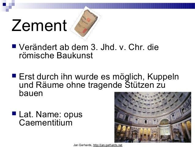 Zement Verändert ab dem 3. Jhd. v. Chr. dierömische Baukunst Erst durch ihn wurde es möglich, Kuppelnund Räume ohne trag...