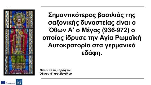 Σημαντικότερος βασιλιάς της σαξονικής δυναστείας είναι ο Όθων Α' ο Μέγας (936-972) ο οποίος ίδρυσε την Αγία Ρωμαϊκή Αυτοκρ...