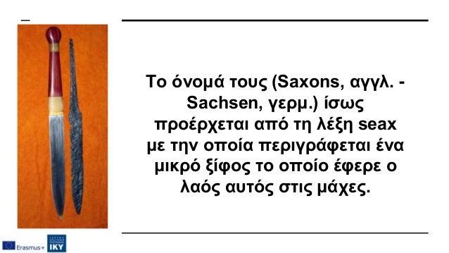 Το όνομά τους (Saxons, αγγλ. - Sachsen, γερμ.) ίσως προέρχεται από τη λέξη seax με την οποία περιγράφεται ένα μικρό ξίφος ...