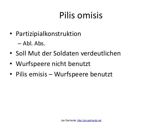 Pilis omisis• Partizipialkonstruktion– Abl. Abs.• Soll Mut der Soldaten verdeutlichen• Wurfspeere nicht benutzt• Pilis emi...