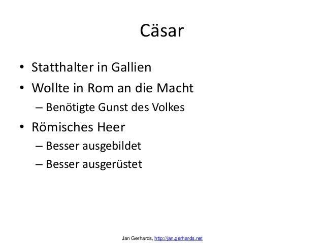 Cäsar• Statthalter in Gallien• Wollte in Rom an die Macht– Benötigte Gunst des Volkes• Römisches Heer– Besser ausgebildet–...