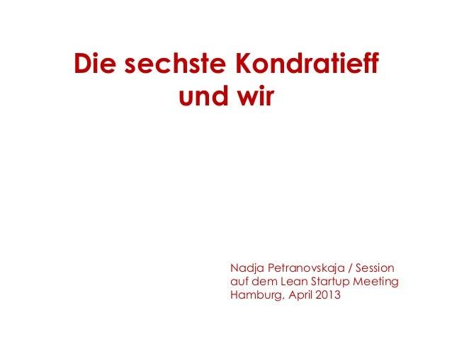 Die sechste Kondratieff und wir Nadja Petranovskaja / Session auf dem Lean Startup Meeting Hamburg, April 2013