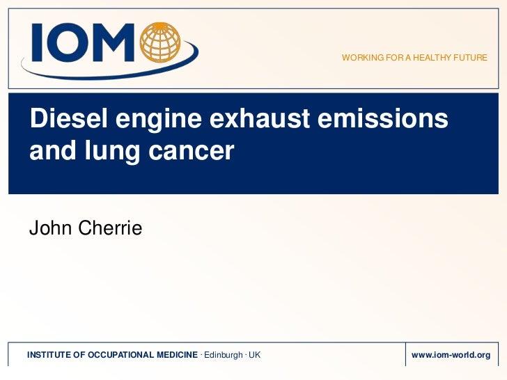 WORKING FOR A HEALTHY FUTUREDiesel engine exhaust emissionsand lung cancerJohn CherrieINSTITUTE OF OCCUPATIONAL MEDICINE ....