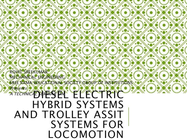 DIESEL ELECTRIC HYBRID SYSTEMS AND TROLLEY ASSIT SYSTEMS FOR LOCOMOTION ROHIT SREEKUMAR MECHANICAL ENGINEERING SREE RAMA E...