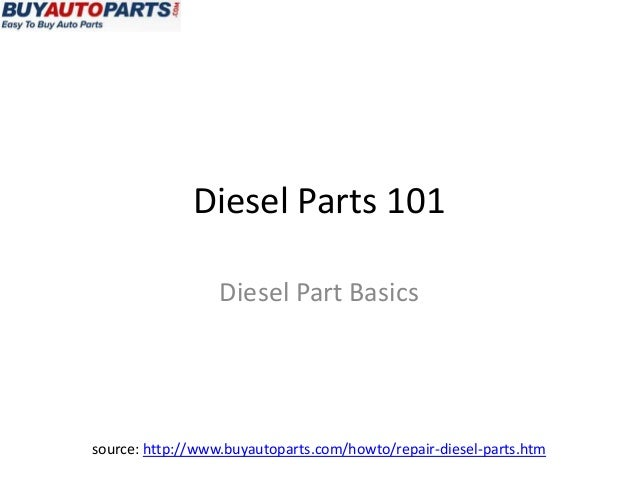Diesel Parts 101                  Diesel Part Basicssource: http://www.buyautoparts.com/howto/repair-diesel-parts.htm