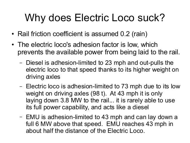 Why does Electric Loco suck? ● Rail friction coefficient is assumed 0.2 (rain) ● The electric loco's adhesion factor is lo...