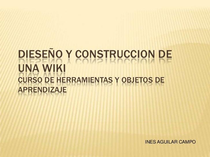 DIESEÑO Y CONSTRUCCION DEUNA WIKICURSO DE HERRAMIENTAS Y OBJETOS DEAPRENDIZAJE                             INES AGUILAR CA...