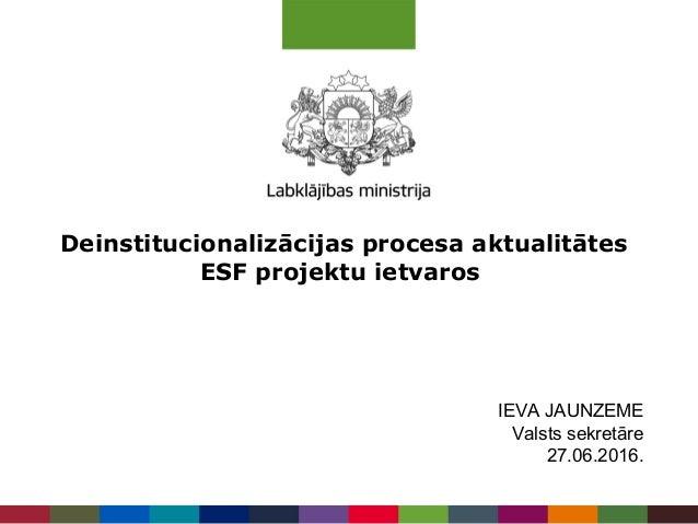 Deinstitucionalizācijas procesa aktualitātes ESF projektu ietvaros IEVA JAUNZEME Valsts sekretāre 27.06.2016.