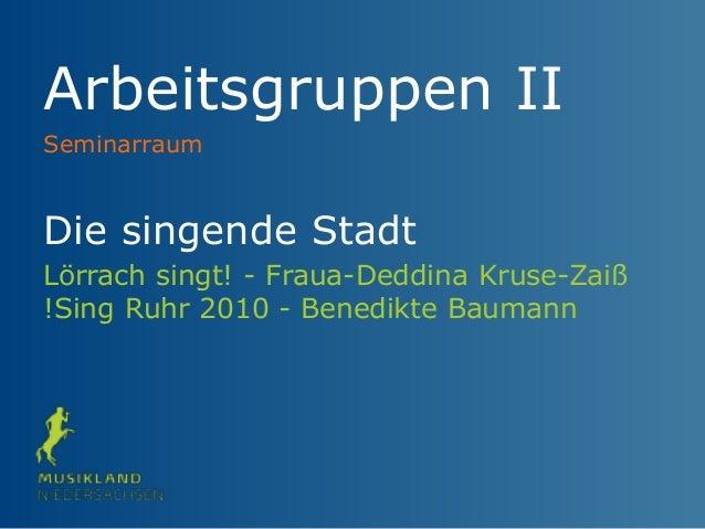 Arbeitsgruppen II Die singende Stadt Lörrach singt! - Fraua-Deddina Kruse-Zaiß !Sing Ruhr 2010 - Benedikte Baumann Seminar...